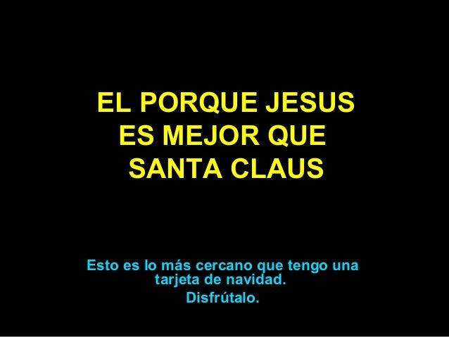EL PORQUE JESUS  ES MEJOR QUE   SANTA CLAUSEsto es lo más cercano que tengo una          tarjeta de navidad.              ...