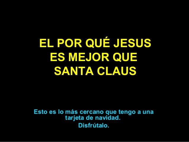 EL POR QUÉ JESUS  ES MEJOR QUE   SANTA CLAUSEsto es lo más cercano que tengo a una           tarjeta de navidad.          ...