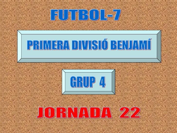 JORNADA  22 FUTBOL-7 PRIMERA DIVISIÓ BENJAMÍ GRUP  4