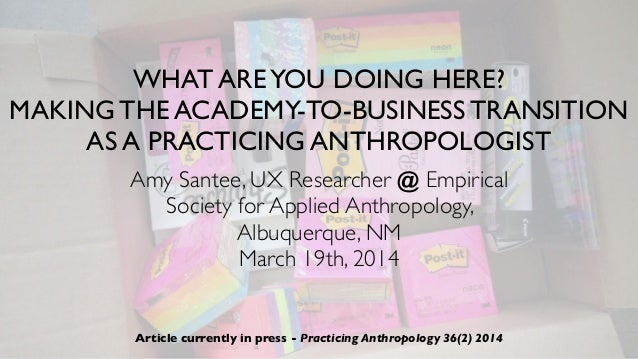 WHAT AREYOU DOING HERE? MAKING THE ACADEMY-TO-BUSINESS TRANSITION AS A PRACTICING ANTHROPOLOGIST Amy Santee, UX Researcher...