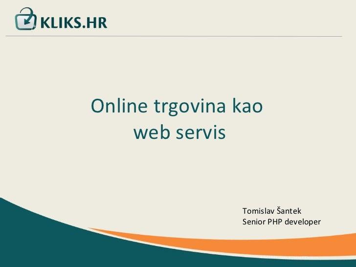 Tomislav Šantek Online trgovina kao  web servis Tomislav Šantek Senior PHP developer
