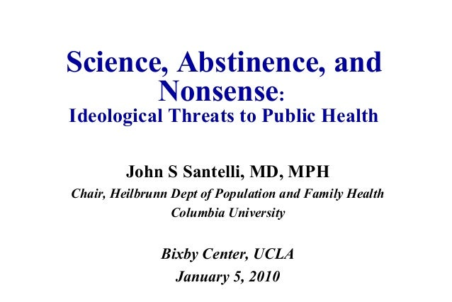 Science, Abstinence, and Nonsense: Ideological Threats to Public Health John S Santelli, MD, MPH Chair, Heilbrunn Dept of ...