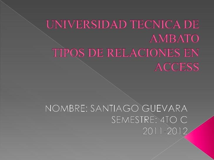 UNIVERSIDAD TECNICA DE AMBATOTIPOS DE RELACIONES EN ACCESS<br />NOMBRE: SANTIAGO GUEVARA<br />SEMESTRE: 4TO C<br />2011-20...