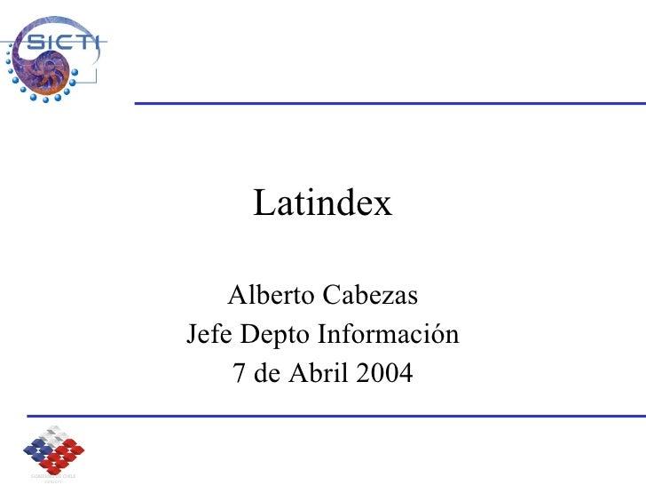 Latindex Alberto Cabezas Jefe Depto Información 7 de Abril 2004