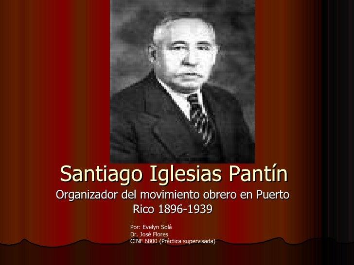 Santiago Iglesias Pantín Organizador del movimiento obrero en Puerto Rico 1896-1939 Por: Evelyn Solá Dr. José Flores CINF ...