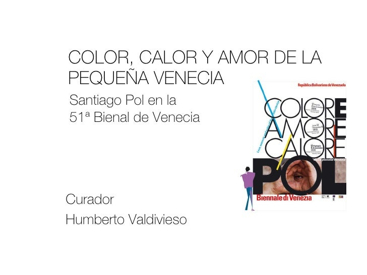 COLOR, CALOR Y AMOR DE LA PEQUEÑA VENECIA  Curador  Humberto Valdivieso Santiago Pol en la  51ª Bienal de Venecia