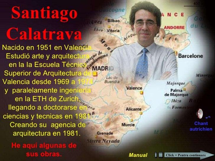 Santiago Calatrava He aquí algunas de sus obras. Nacido en 1951 en Valencia. Estudió arte y arquitectura en la Ia Escuela ...