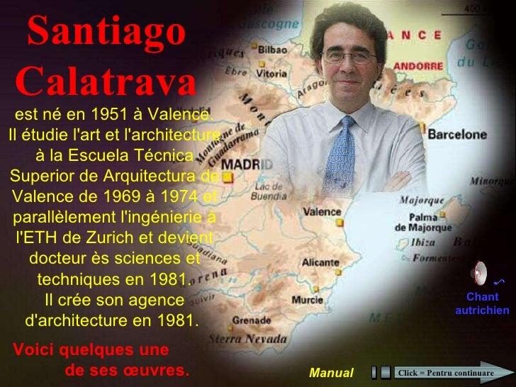 Santiago Calatrava Voici quelques une  de ses œuvres. est né en 1951 à Valence. Il étudie l'art et l'architecture à la Esc...