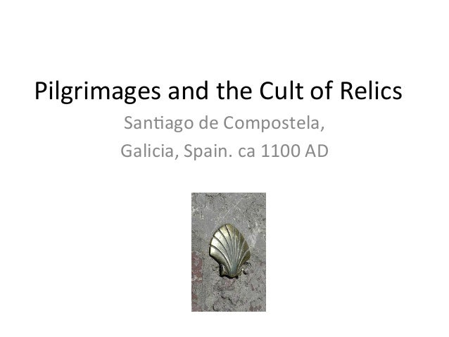 Pilgrimages	  and	  the	  Cult	  of	  Relics	              San6ago	  de	  Compostela,	              Galicia,	  Spain.	  ca...