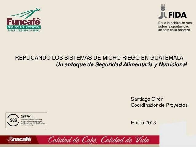 REPLICANDO LOS SISTEMAS DE MICRO RIEGO EN GUATEMALA            Un enfoque de Seguridad Alimentaria y Nutricional          ...