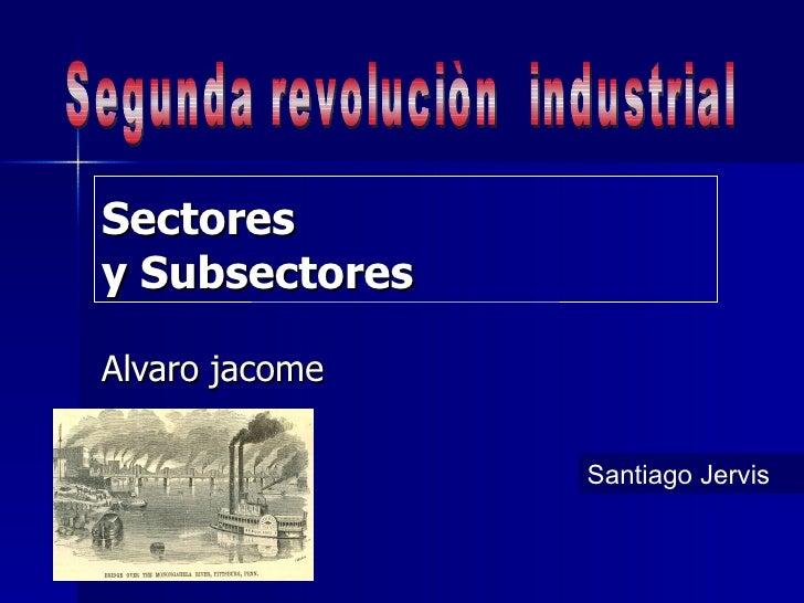 Sectores y Subsectores Alvaro jacome  Segunda revoluciòn  industrial Santiago Jervis