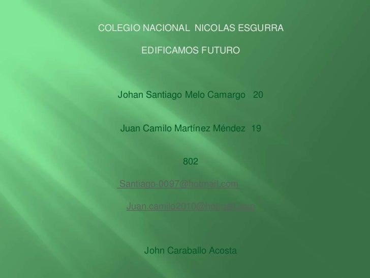 COLEGIO NACIONAL NICOLAS ESGURRA       EDIFICAMOS FUTURO   Johan Santiago Melo Camargo 20   Juan Camilo Martínez Méndez 19...