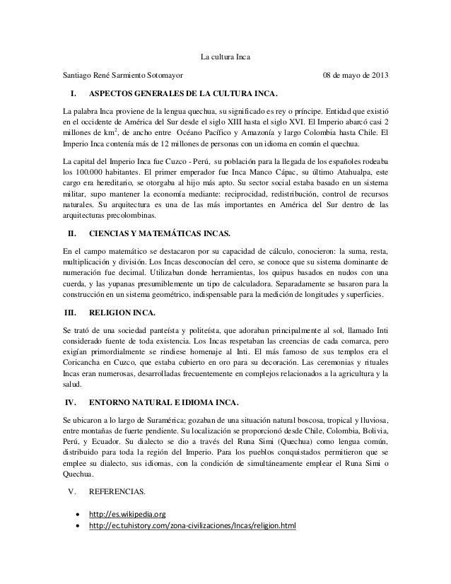 La cultura IncaSantiago René Sarmiento Sotomayor 08 de mayo de 2013I. ASPECTOS GENERALES DE LA CULTURA INCA.La palabra Inc...