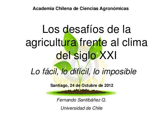 Academia Chilena de Ciencias Agronómicas   Los desafíos de laagricultura frente al clima      del siglo XXI Lo fácil, lo d...