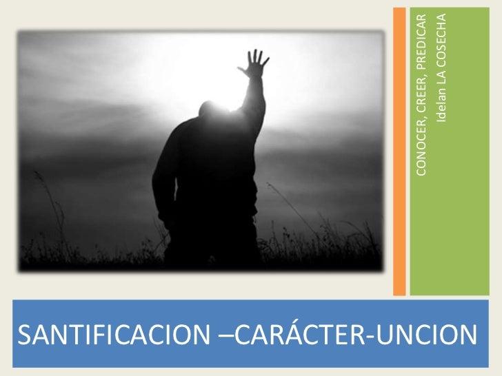 CONOCER, CREER, PREDICAR                                        Idelan LA COSECHASANTIFICACION –CARÁCTER-UNCION