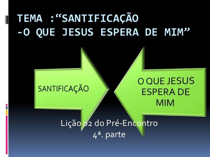 """TEMA :""""SANTIFICAÇÃO-O QUE JESUS ESPERA DE MIM""""      Lição 02 do Pré-Encontro              4ª. parte"""