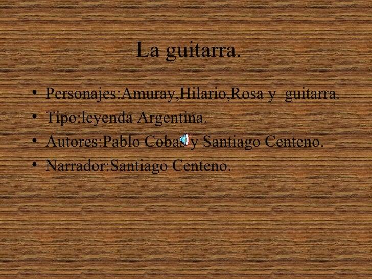 La guitarra. •   Personajes:Amuray,Hilario,Rosa y guitarra. •   Tipo:leyenda Argentina. •   Autores:Pablo Cobas y Santiago...