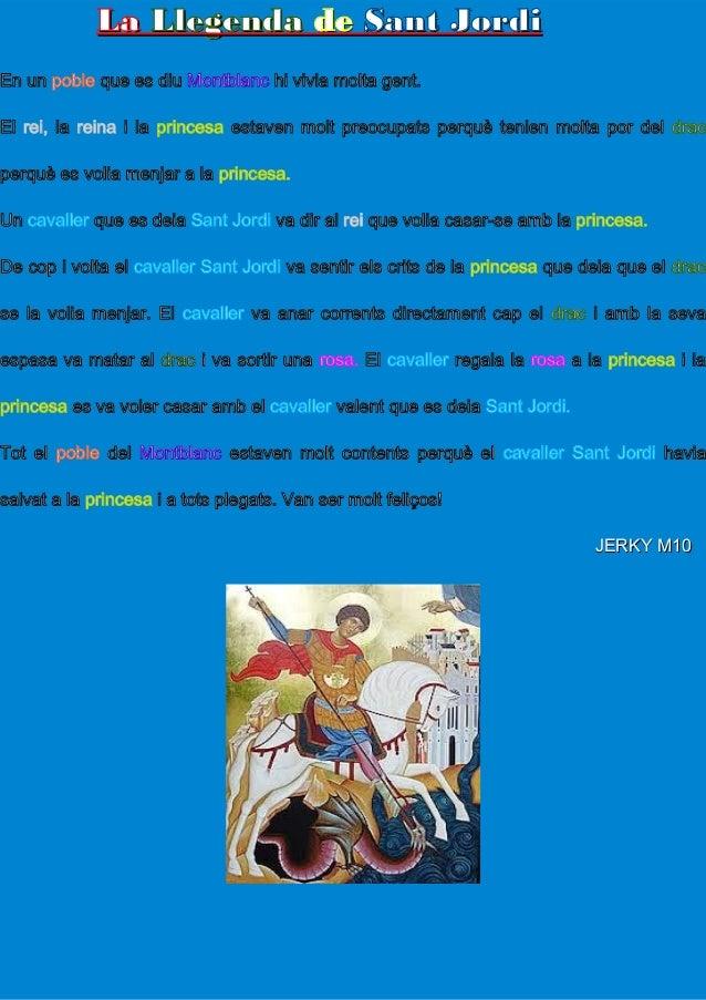 LaLa LlegendaLlegenda dede Sant JordiSant JordiEn un poble que es diu Montblanc hi vivia molta gent.El rei, la reina i la ...