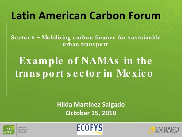 Latin American   Carbon   Forum Sector 5 – Mobilizing carbon finance for sustainable urban transport  Example of NAMAs in ...