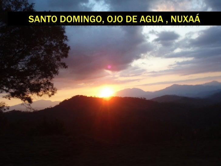 SANTO DOMINGO, OJO DE AGUA , NUXAÁ