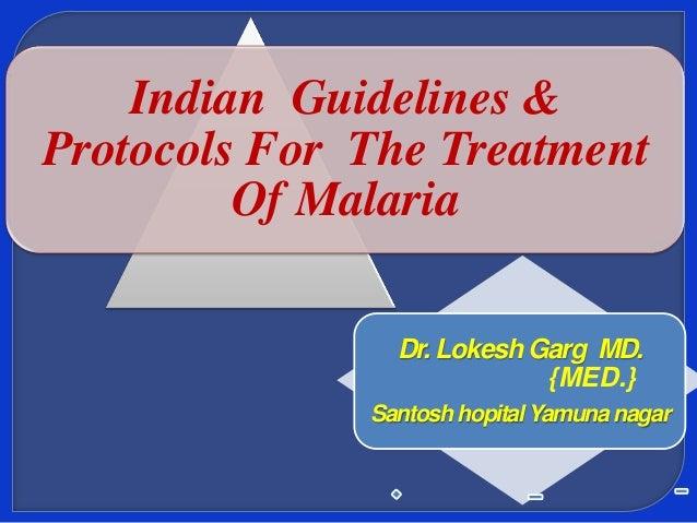 Indian Guidelines & Protocols For The Treatment Of Malaria Dr. Lokesh Garg MD. {MED.} Santosh hopital Yamuna nagar