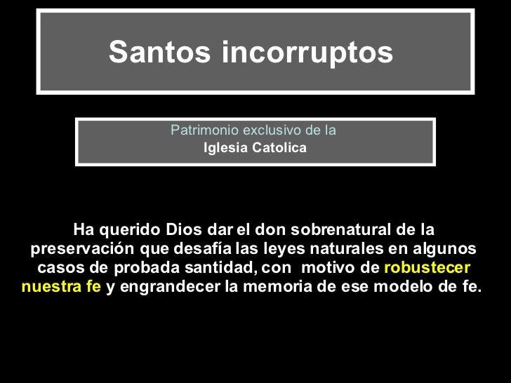 Santos incorruptos   Patrimonio exclusivo de la  Iglesia Catolica Ha querido Dios dar el don sobrenatural de la preservaci...