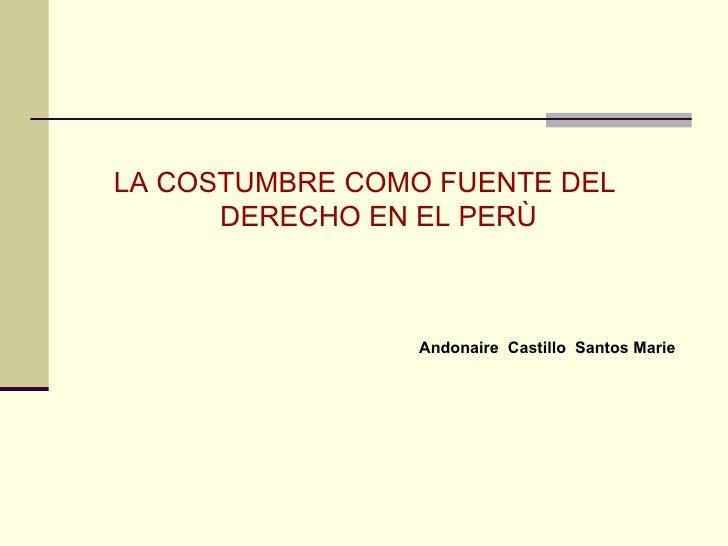 <ul><li>LA COSTUMBRE COMO FUENTE DEL DERECHO EN EL PERÙ </li></ul><ul><li>Andonaire  Castillo  Santos Marie   </li></ul>