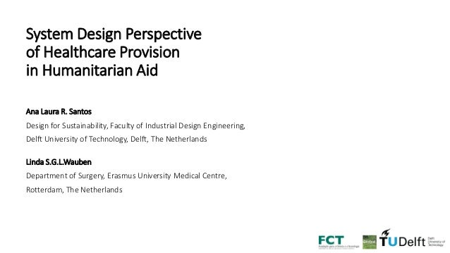 System Design Perspective of Healthcare Provision in Humanitarian Aid Ana Laura R. Santos Design for Sustainability, Facul...