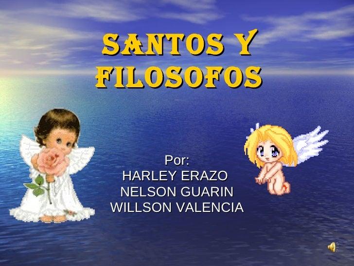 SANTOS Y FILOSOFOS Por: HARLEY ERAZO  NELSON GUARIN WILLSON VALENCIA