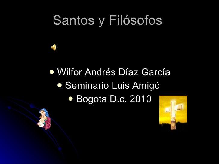 Santos y Filósofos  <ul><li>Wilfor Andrés Díaz García </li></ul><ul><li>Seminario Luis Amigó  </li></ul><ul><li>Bogota D.c...