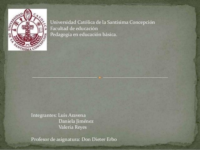 Universidad Católica de la Santísima Concepción Facultad de educación Pedagogía en educación básica. Integrantes: Luis Ara...
