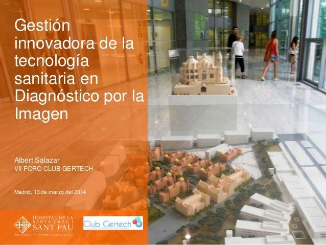 Gestión innovadora de la tecnología sanitaria en Diagnóstico por la Imagen Albert Salazar VII FORO CLUB GERTECH Madrid, 13...
