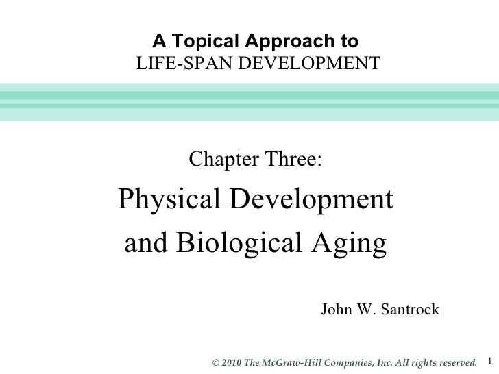 A Topical Approach to   LIFE-SPAN DEVELOPMENT John W. Santrock Chapter Three: Physical Development and Biological Aging