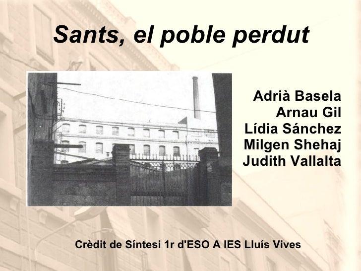 Sants, el poble perdut Adrià Basela Arnau Gil Lídia Sánchez Milgen Shehaj Judith Vallalta Crèdit de Síntesi 1r d'ESO A IES...