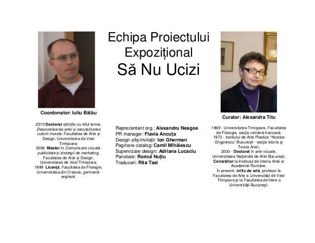 Echipa Proiectului Expozițional Să Nu Ucizi Coordonator: Iuliu Bălău 2010 Doctorat științific cu titlul temei, Desacraliza...