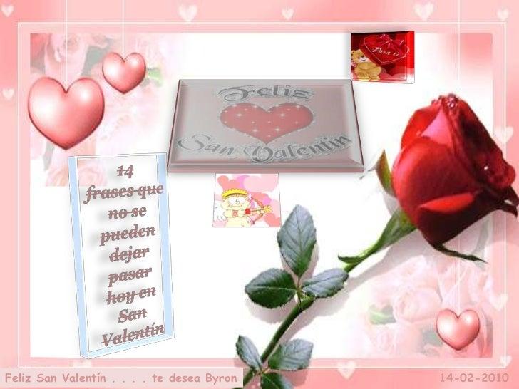 14<br />frases que no se pueden dejar pasar  hoy en San Valentín<br />14-02-2010<br />Feliz San Valentín . . . . te desea ...
