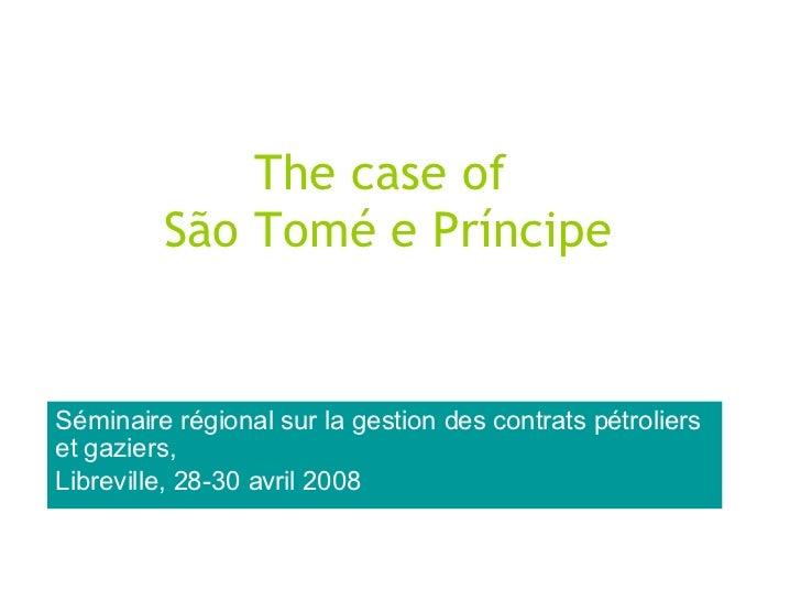 The case of  São Tomé e Príncipe Séminaire régional sur la gestion des contrats pétroliers et gaziers, Libreville, 28-30 a...