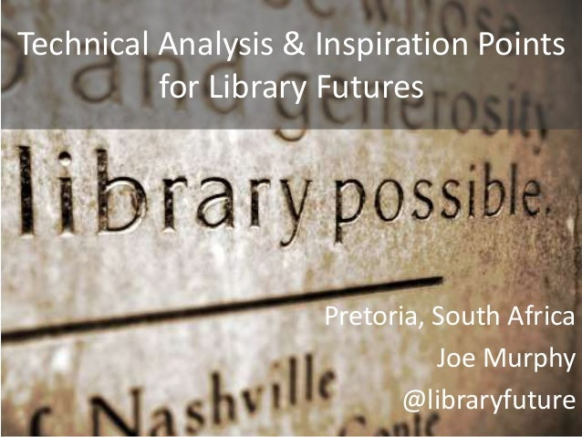 Technical Analysis & Inspiration Points for Library Futures Pretoria, South Africa Joe Murphy @libraryfuture