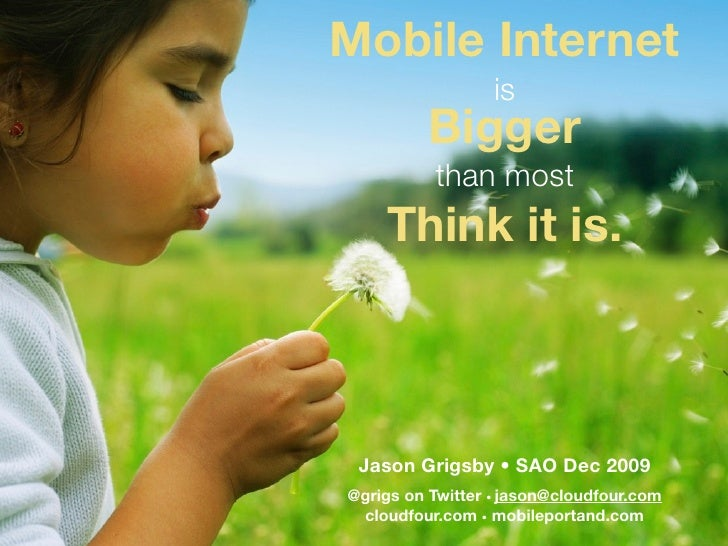 Mobile Internet                   is           Bigger           than most     Think it is.     Jason Grigsby • SAO Dec 200...