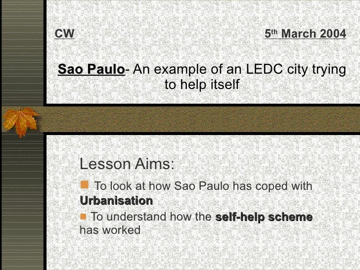Sao Paulo - An example of an LEDC city trying to help itself <ul><li>Lesson Aims: </li></ul><ul><li>To look at how Sao Pau...