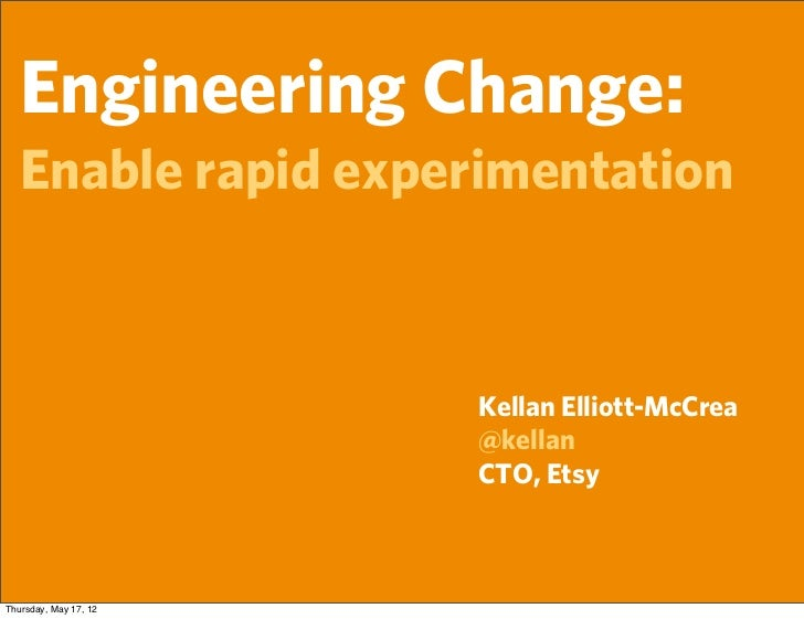 Engineering Change:   Enable rapid experimentation                       Kellan Elliott-McCrea                       @kell...