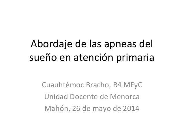 Abordaje de las apneas del sueño en atención primaria Cuauhtémoc Bracho, R4 MFyC Unidad Docente de Menorca Mahón, 26 de ma...