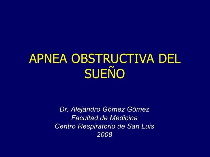APNEA OBSTRUCTIVA DEL SUEÑO Dr. Alejandro Gómez Gómez Facultad de Medicina Centro Respiratorio de San Luis 2008