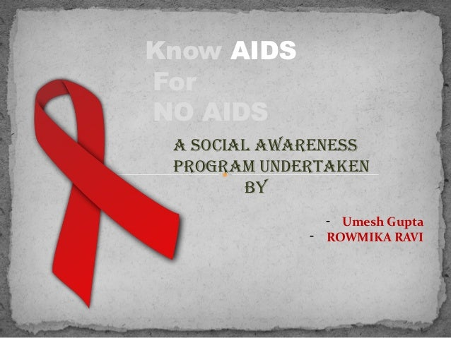 Know AIDSForNO AIDS A SOCIAL AWARENESS PROGRAM UNDERTAKEN        BY               - Umesh Gupta             - ROWMIKA RAVI