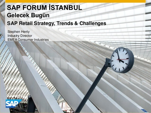SAP FORUM İSTANBUL Gelecek Bugün Stephen Henly Industry Director EMEA Consumer Industries SAP Retail Strategy, Trends & Ch...