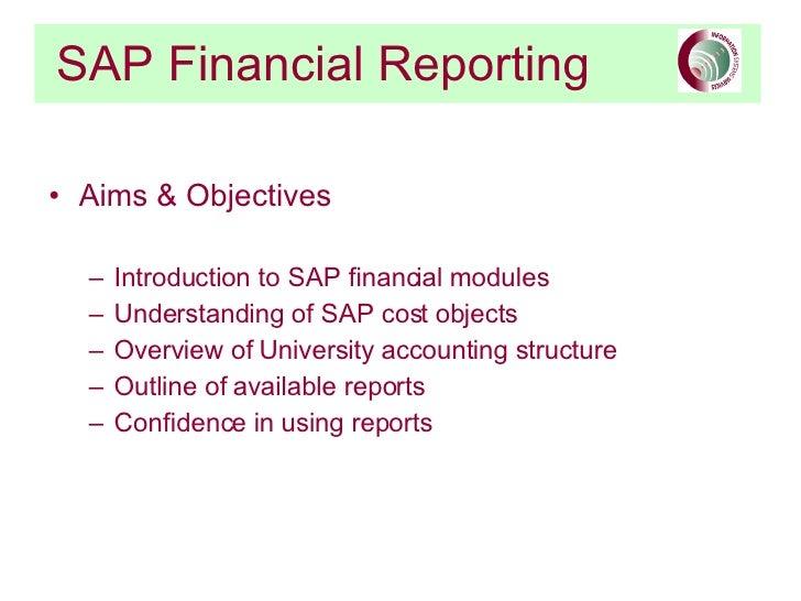 SAP Financial Reporting <ul><li>Aims & Objectives </li></ul><ul><ul><li>Introduction to SAP financial modules </li></ul></...