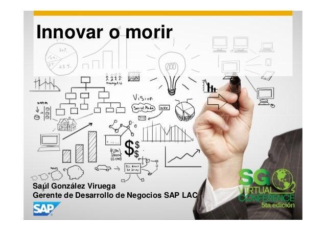 Innovar o morir  Saúl González Viruega Gerente de Desarrollo de Negocios SAP LAC