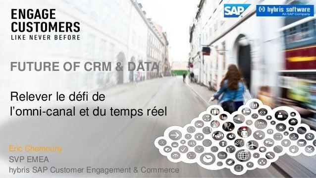 Eric Chemouny SVP EMEA hybris SAP Customer Engagement & Commerce FUTURE OF CRM & DATA Relever le défi de l'omni-canal et d...