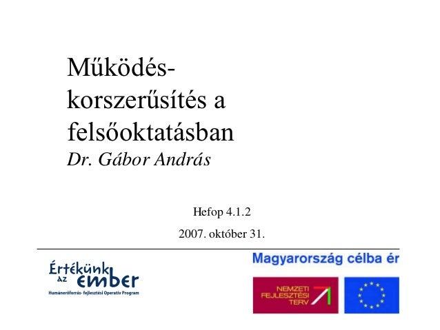Működés-korszerűsítés afelsőoktatásbanDr. Gábor András              Hefop 4.1.2            2007. október 31.