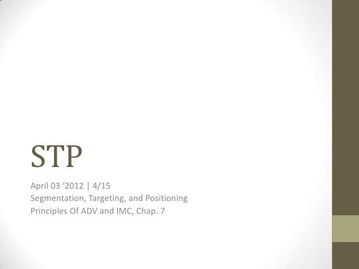 STPApril 03 '2012   4/15Segmentation, Targeting, and PositioningPrinciples Of ADV and IMC, Chap. 7